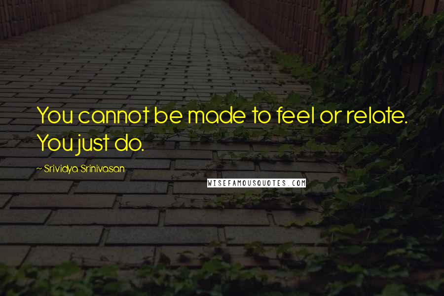 Srividya Srinivasan quotes: You cannot be made to feel or relate. You just do.