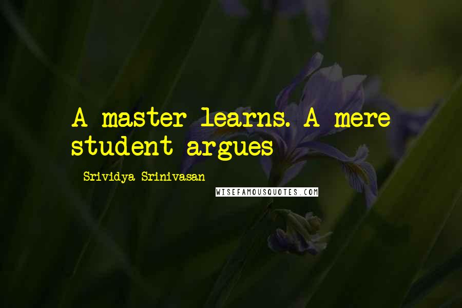 Srividya Srinivasan quotes: A master learns. A mere student argues