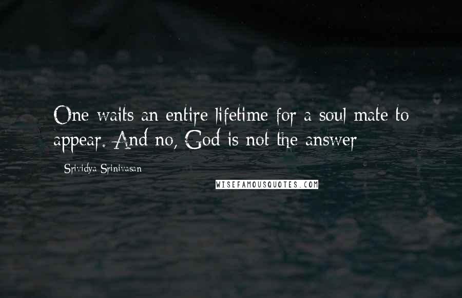 Srividya Srinivasan quotes: One waits an entire lifetime for a soul mate to appear. And no, God is not the answer