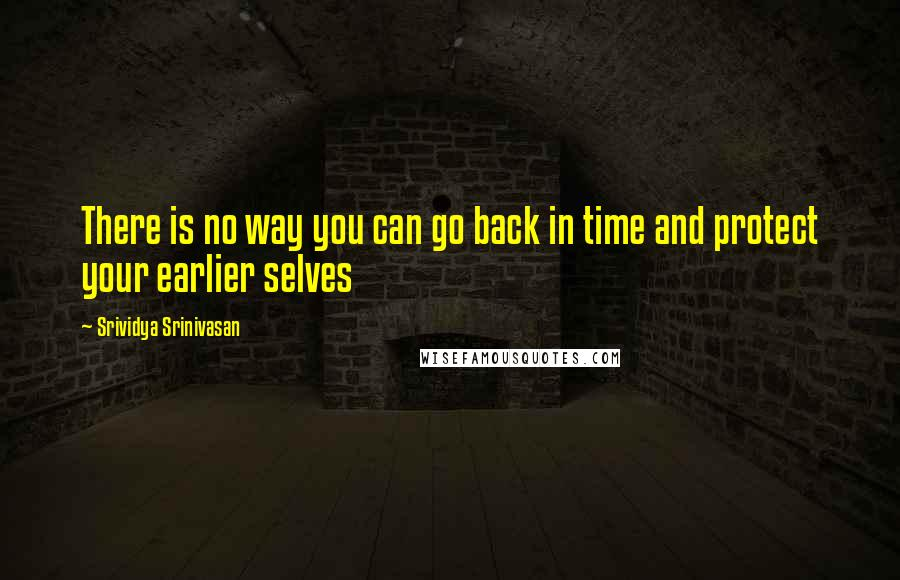 Srividya Srinivasan quotes: There is no way you can go back in time and protect your earlier selves