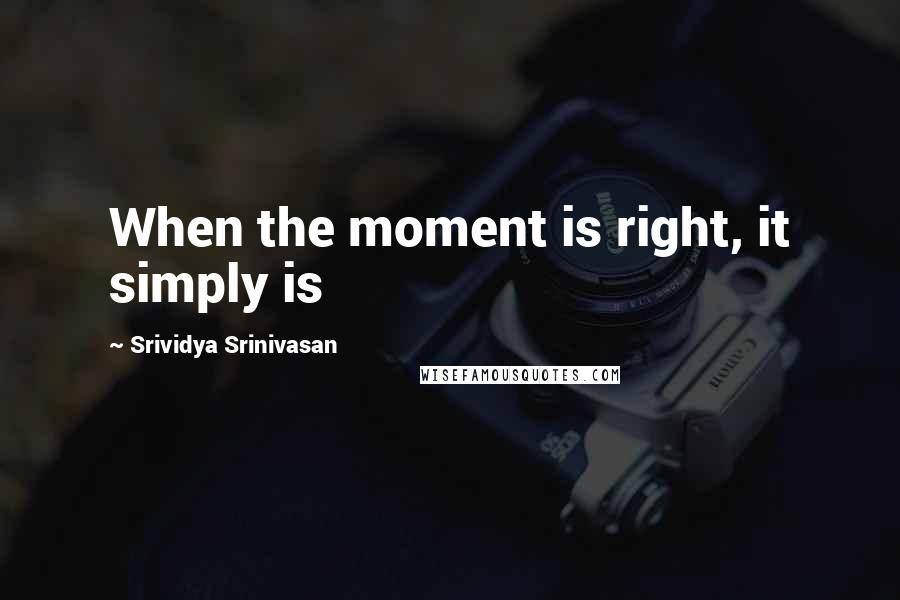 Srividya Srinivasan quotes: When the moment is right, it simply is