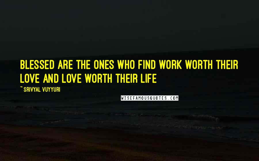 Srivyal Vuyyuri quotes: Blessed are the ones who find work worth their love and love worth their life