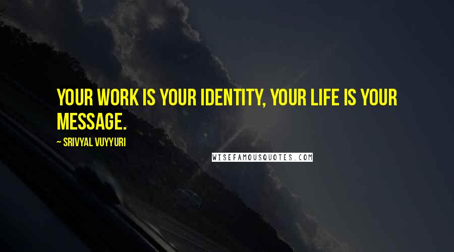 Srivyal Vuyyuri quotes: Your work is your identity, your life is your message.