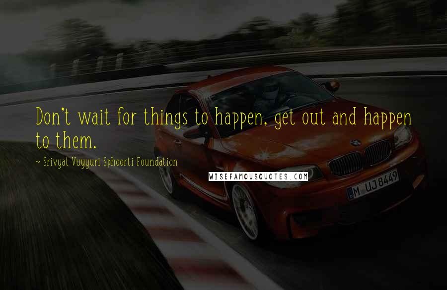 Srivyal Vuyyuri Sphoorti Foundation quotes: Don't wait for things to happen, get out and happen to them.