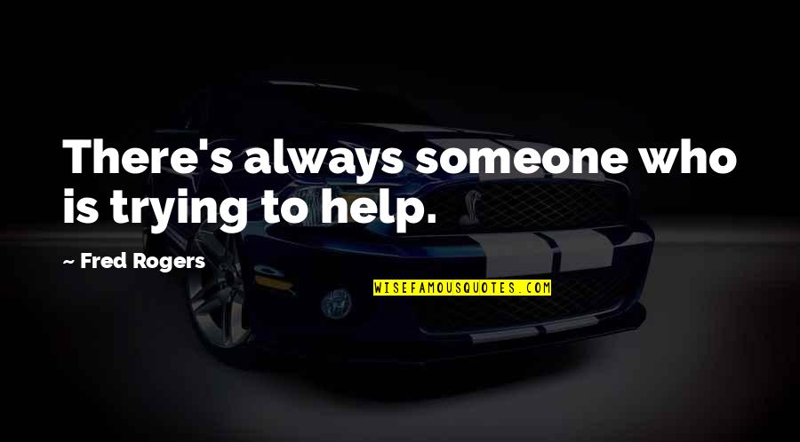 Srongest Quotes By Fred Rogers: There's always someone who is trying to help.