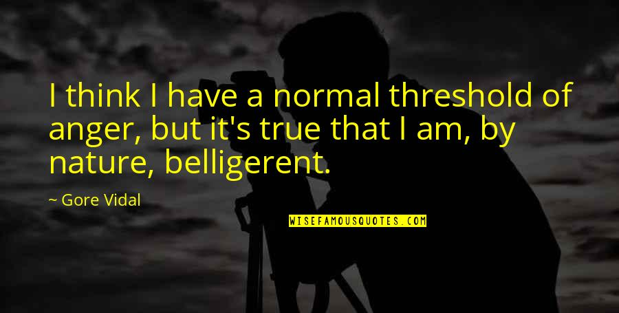 Srongest Quotes By Gore Vidal: I think I have a normal threshold of