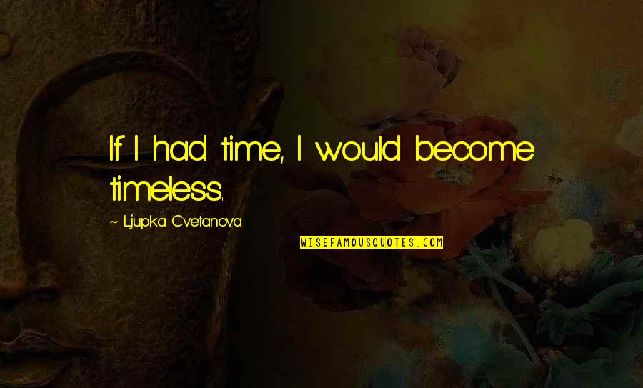 Srongest Quotes By Ljupka Cvetanova: If I had time, I would become timeless.