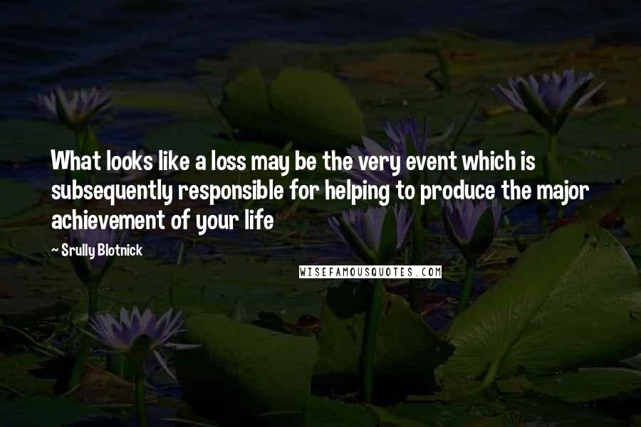 Srully Blotnick quotes: What looks like a loss may be the very event which is subsequently responsible for helping to produce the major achievement of your life