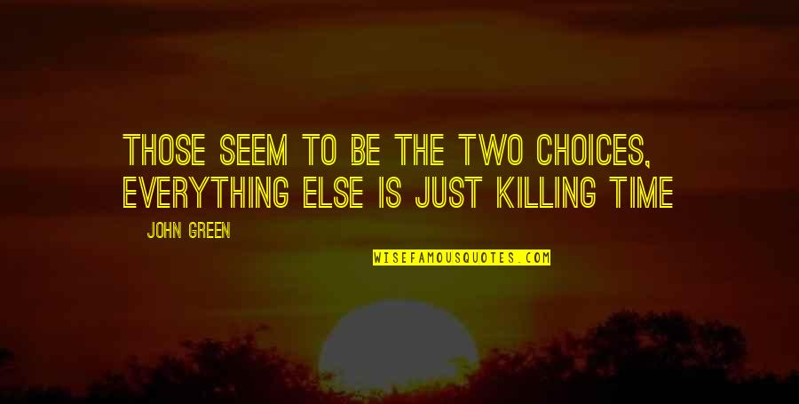 Ssay Quotes By John Green: Those seem to be the two choices, everything