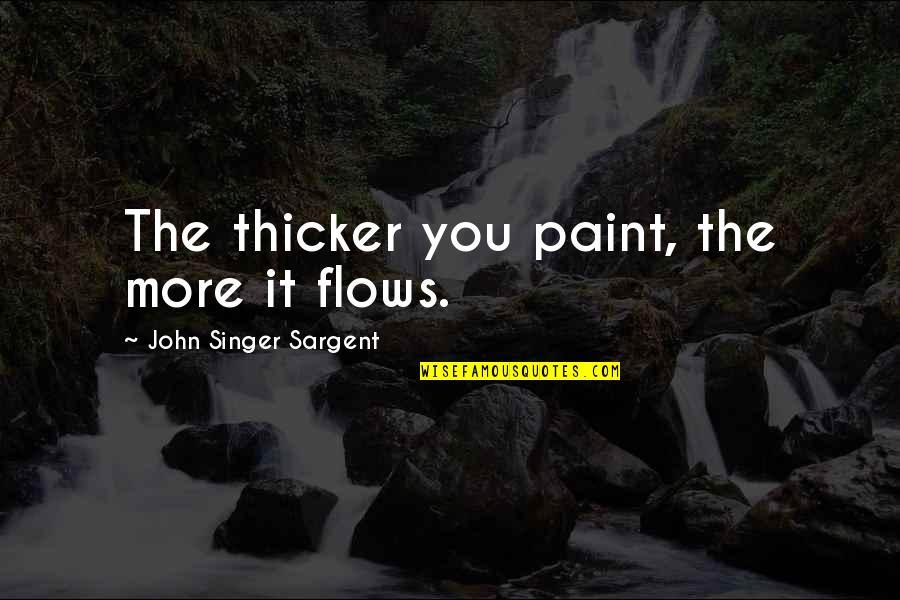 St Albans Quotes By John Singer Sargent: The thicker you paint, the more it flows.