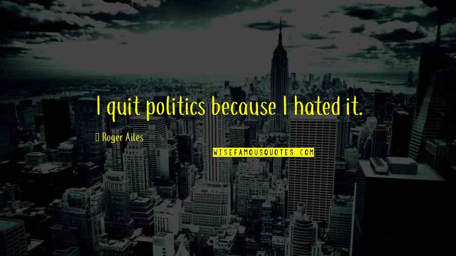 St Angela Of Foligno Quotes By Roger Ailes: I quit politics because I hated it.