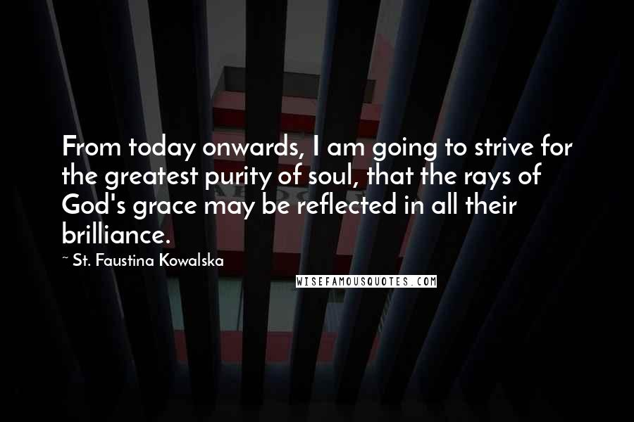 St. Faustina Kowalska quotes: From today onwards, I am going to strive for the greatest purity of soul, that the rays of God's grace may be reflected in all their brilliance.