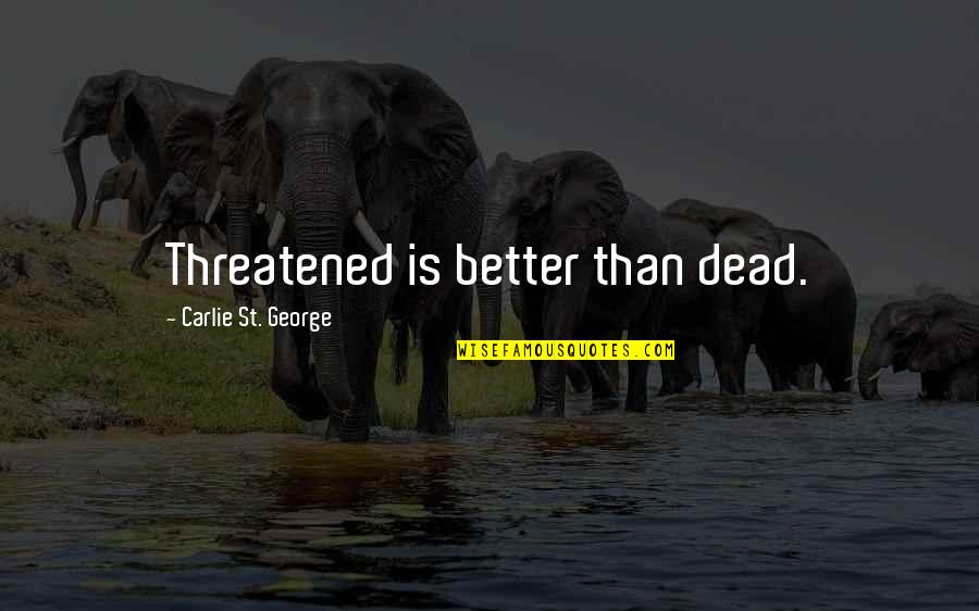 St George's Quotes By Carlie St. George: Threatened is better than dead.