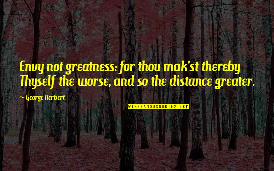 St George's Quotes By George Herbert: Envy not greatness: for thou mak'st thereby Thyself