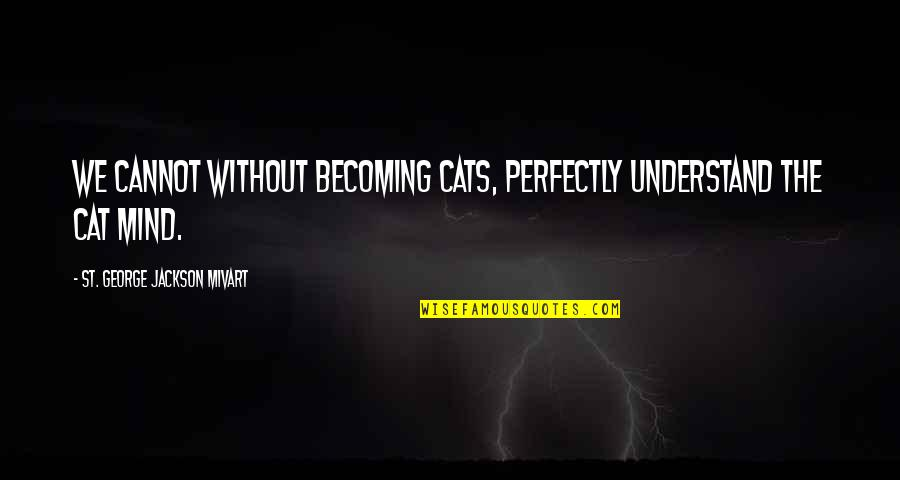 St George's Quotes By St. George Jackson Mivart: We cannot without becoming cats, perfectly understand the