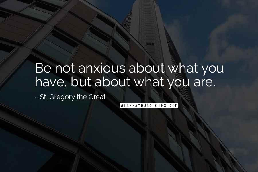 St. Gregory The Great quotes: Be not anxious about what you have, but about what you are.