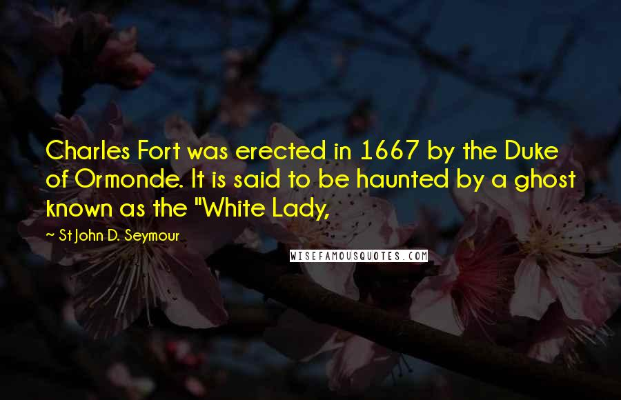 """St John D. Seymour quotes: Charles Fort was erected in 1667 by the Duke of Ormonde. It is said to be haunted by a ghost known as the """"White Lady,"""