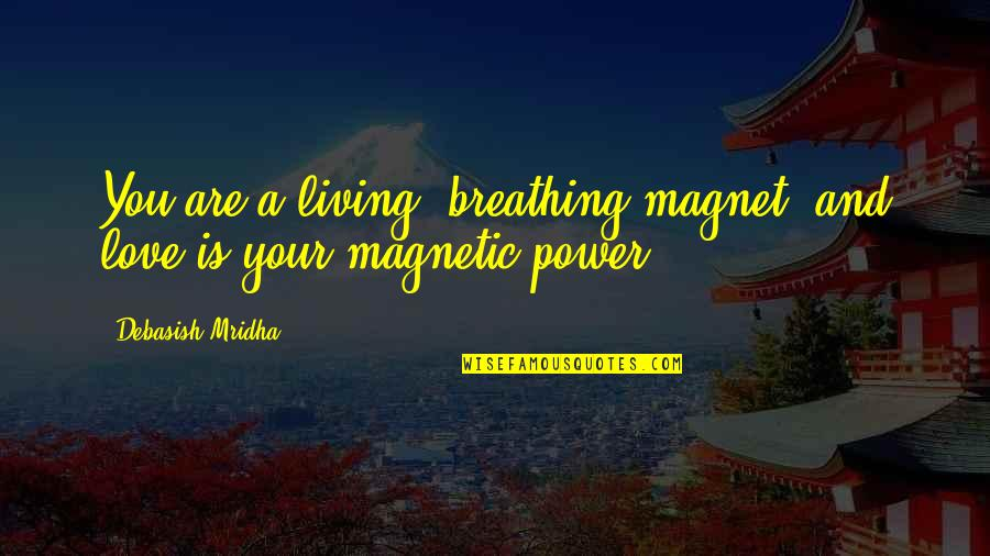 St Longinus Quotes By Debasish Mridha: You are a living, breathing magnet, and love
