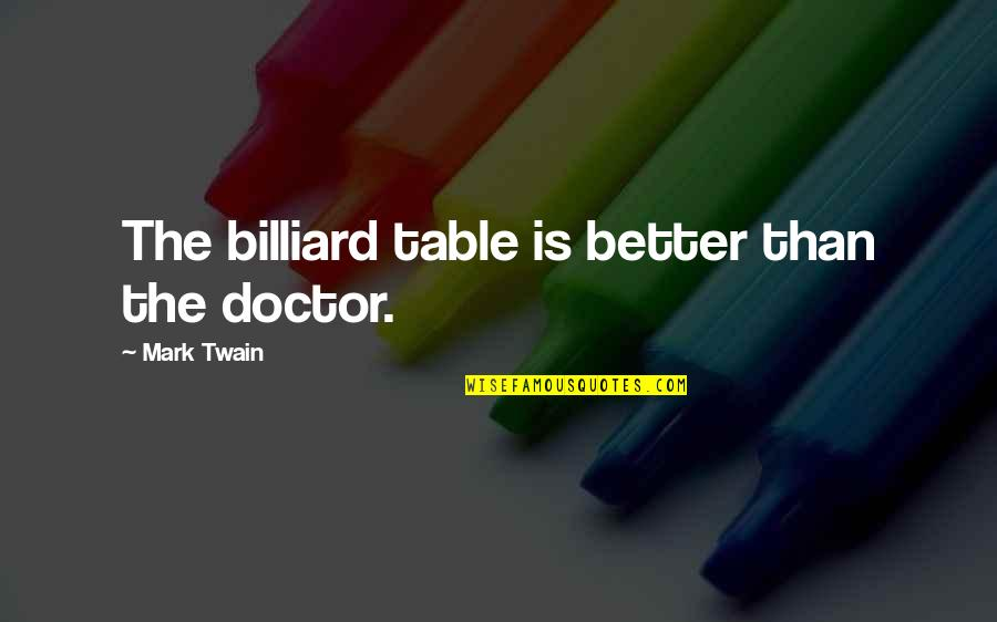 St Longinus Quotes By Mark Twain: The billiard table is better than the doctor.