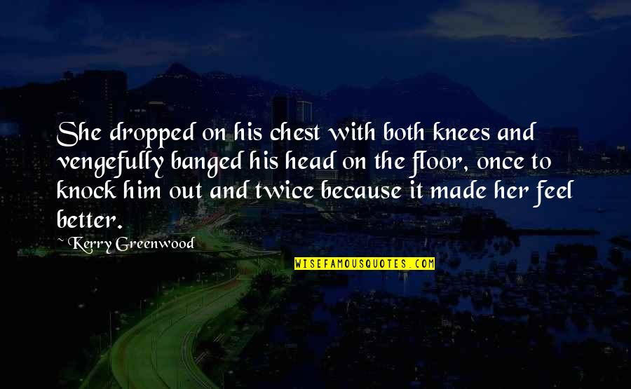 St Matthias Quotes By Kerry Greenwood: She dropped on his chest with both knees