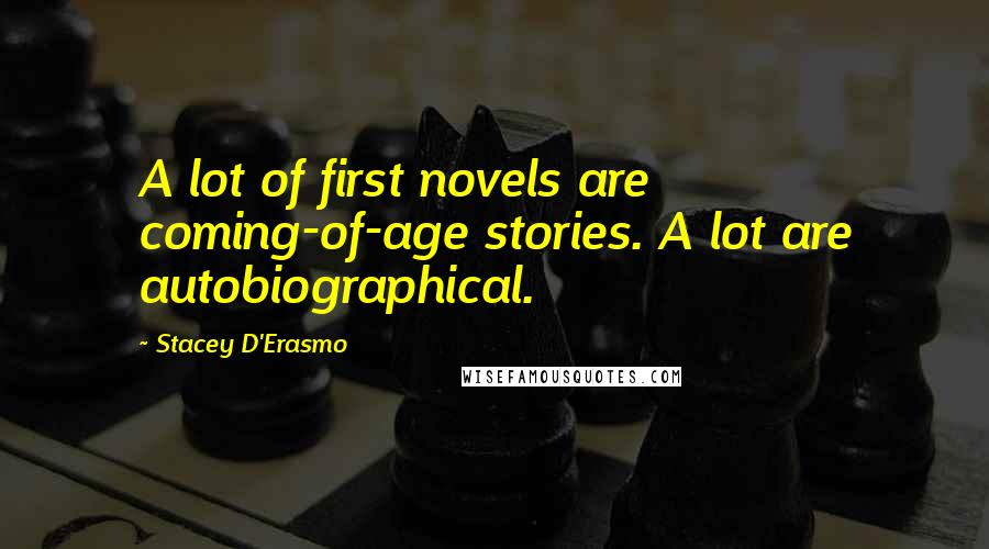 Stacey D'Erasmo quotes: A lot of first novels are coming-of-age stories. A lot are autobiographical.