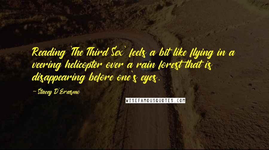 Stacey D'Erasmo quotes: Reading 'The Third Sex' feels a bit like flying in a veering helicopter over a rain forest that is disappearing before one's eyes.