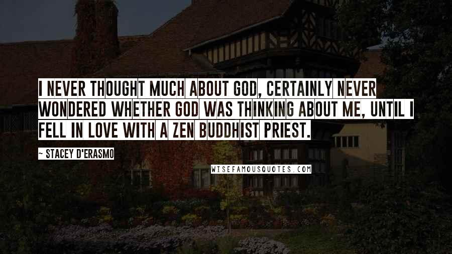 Stacey D'Erasmo quotes: I never thought much about God, certainly never wondered whether God was thinking about me, until I fell in love with a Zen Buddhist priest.
