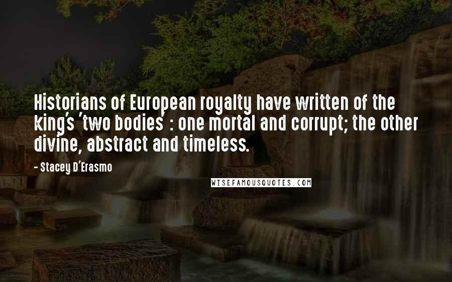 Stacey D'Erasmo quotes: Historians of European royalty have written of the king's 'two bodies' : one mortal and corrupt; the other divine, abstract and timeless.