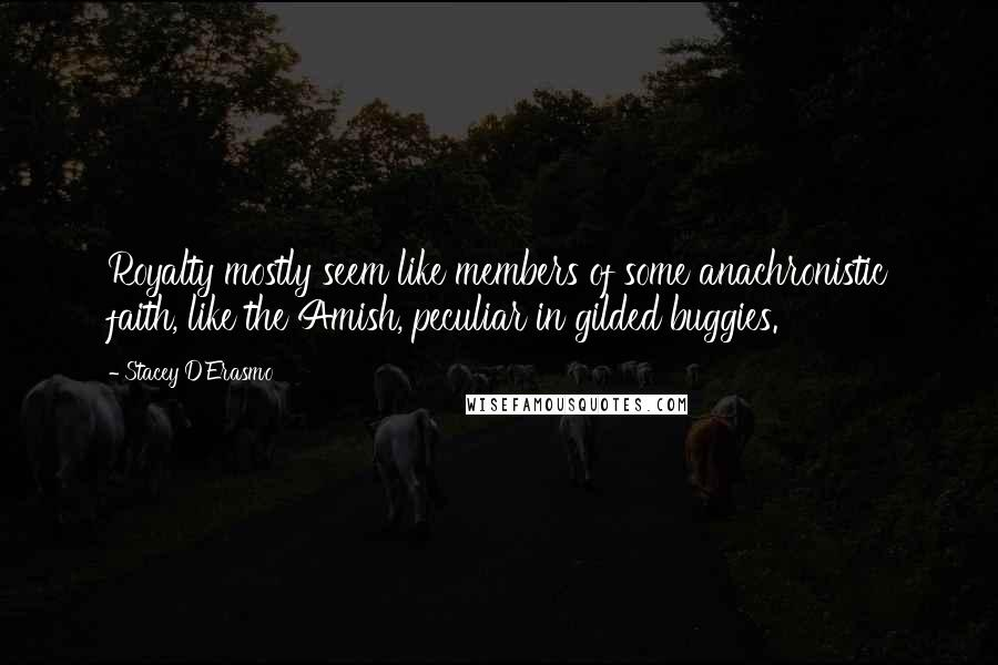 Stacey D'Erasmo quotes: Royalty mostly seem like members of some anachronistic faith, like the Amish, peculiar in gilded buggies.