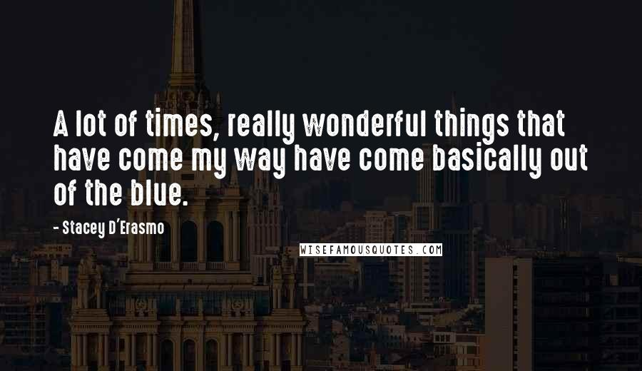 Stacey D'Erasmo quotes: A lot of times, really wonderful things that have come my way have come basically out of the blue.