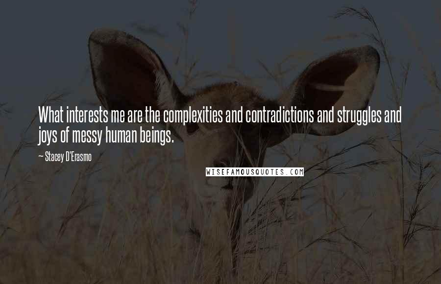 Stacey D'Erasmo quotes: What interests me are the complexities and contradictions and struggles and joys of messy human beings.