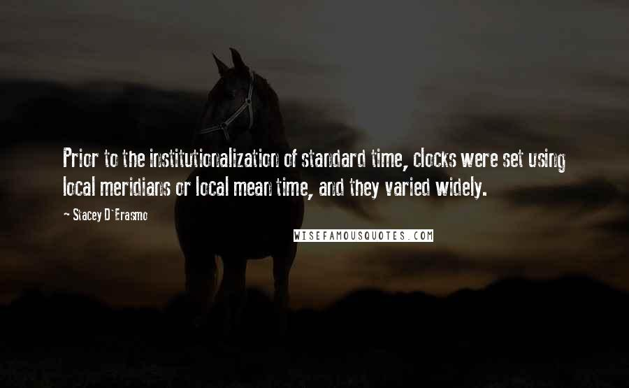 Stacey D'Erasmo quotes: Prior to the institutionalization of standard time, clocks were set using local meridians or local mean time, and they varied widely.