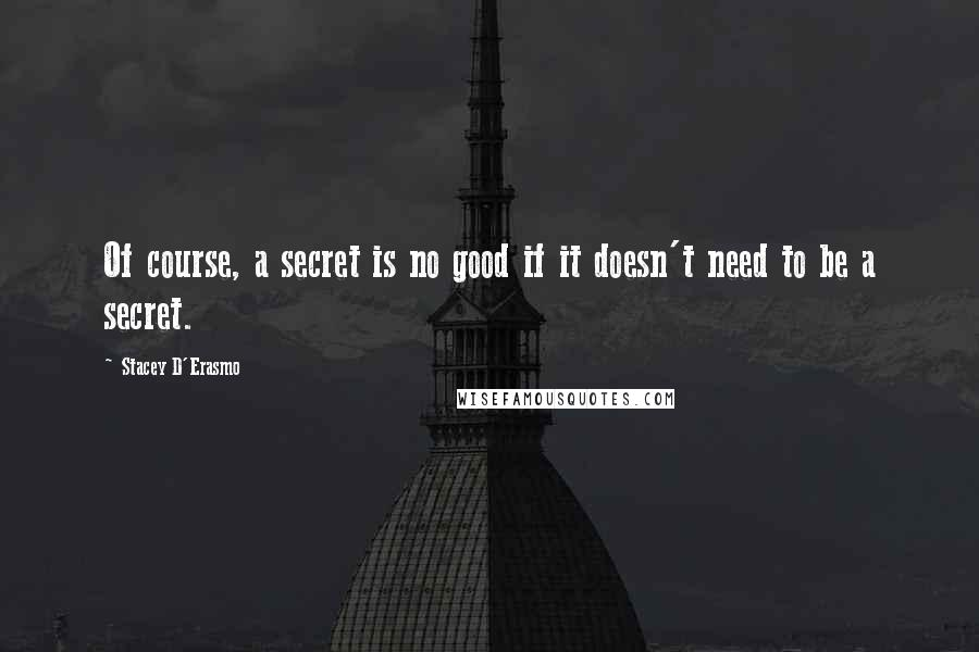 Stacey D'Erasmo quotes: Of course, a secret is no good if it doesn't need to be a secret.