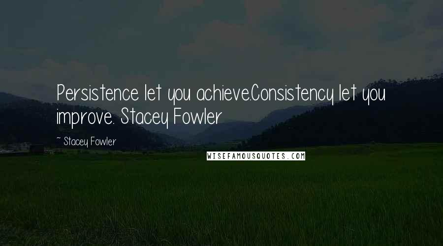 Stacey Fowler quotes: Persistence let you achieve.Consistency let you improve. Stacey Fowler