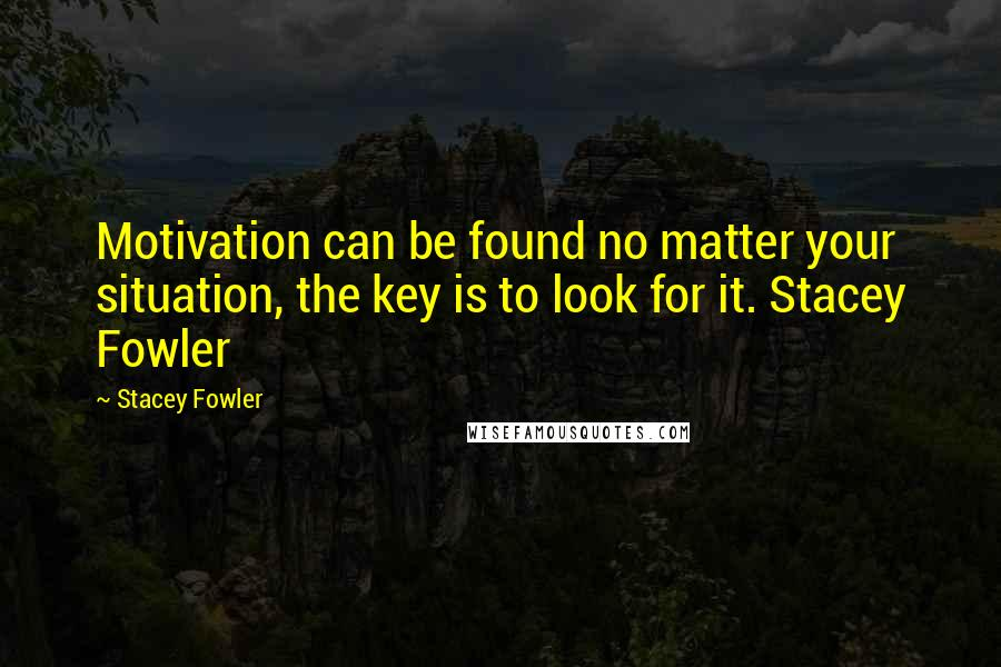 Stacey Fowler quotes: Motivation can be found no matter your situation, the key is to look for it. Stacey Fowler