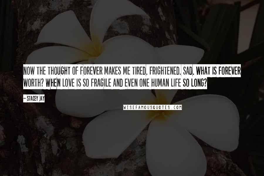 Stacey Jay quotes: Now the thought of forever makes me tired. Frightened. Sad. What is forever worth? When love is so fragile and even one human life so long?