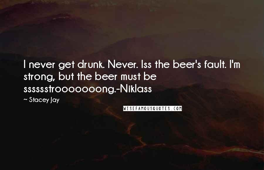 Stacey Jay quotes: I never get drunk. Never. Iss the beer's fault. I'm strong, but the beer must be sssssstrooooooong.-Niklass