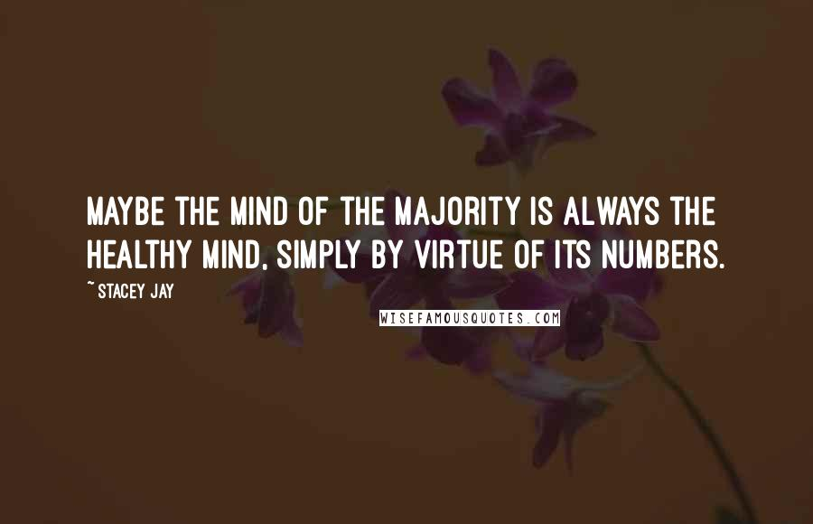 Stacey Jay quotes: Maybe the mind of the majority is always the healthy mind, simply by virtue of its numbers.