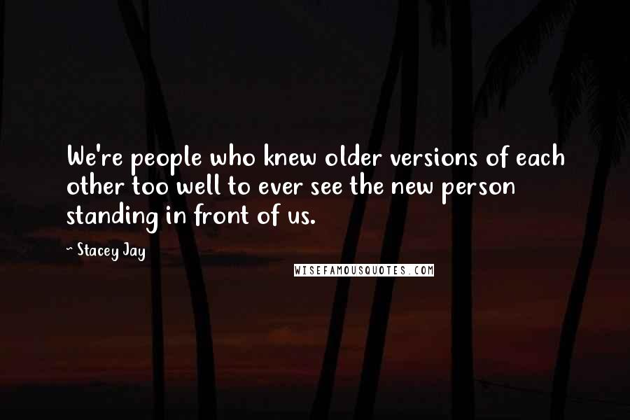 Stacey Jay quotes: We're people who knew older versions of each other too well to ever see the new person standing in front of us.
