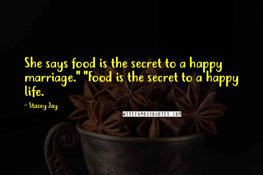 """Stacey Jay quotes: She says food is the secret to a happy marriage."""" """"Food is the secret to a happy life."""
