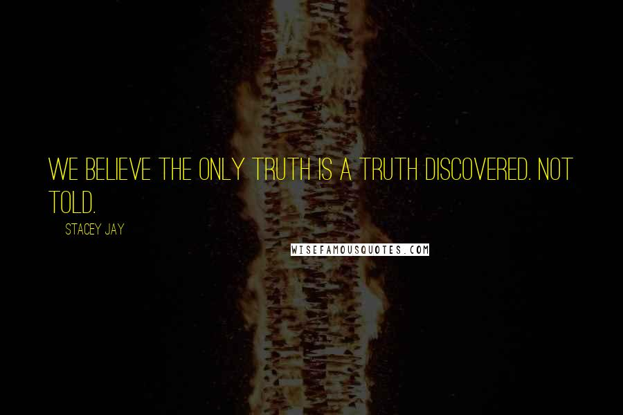 Stacey Jay quotes: We believe the only truth is a truth discovered. Not told.