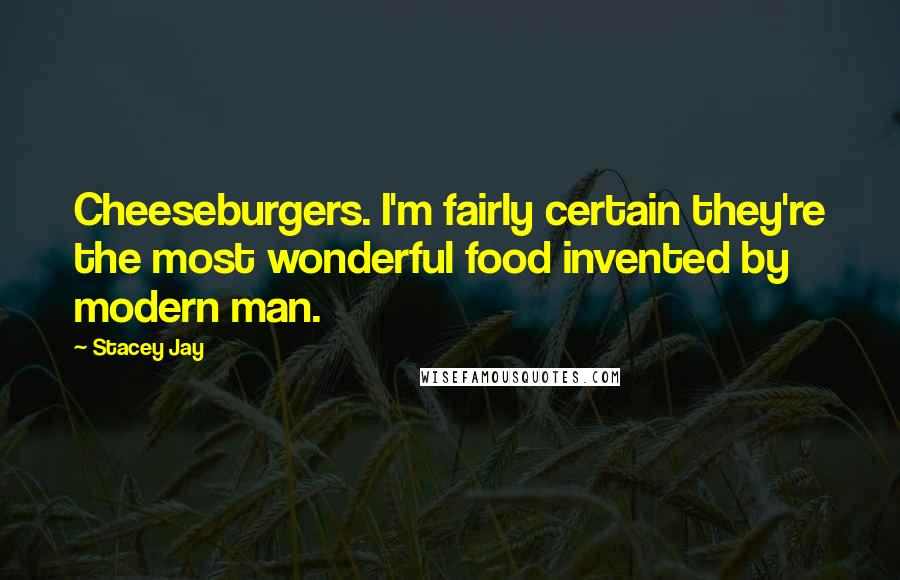 Stacey Jay quotes: Cheeseburgers. I'm fairly certain they're the most wonderful food invented by modern man.
