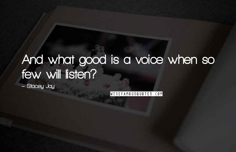 Stacey Jay quotes: And what good is a voice when so few will listen?