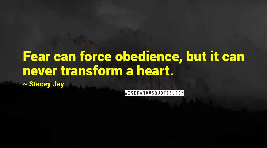 Stacey Jay quotes: Fear can force obedience, but it can never transform a heart.