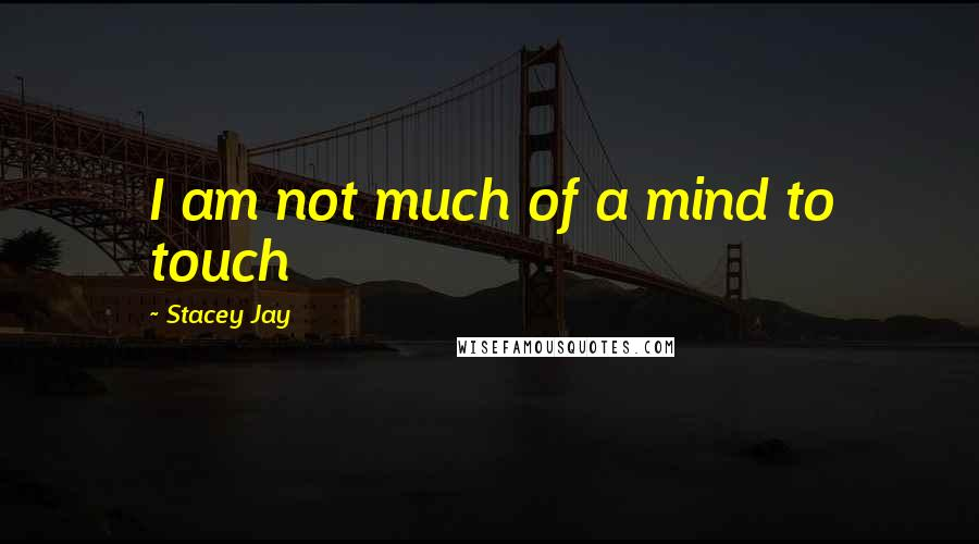 Stacey Jay quotes: I am not much of a mind to touch