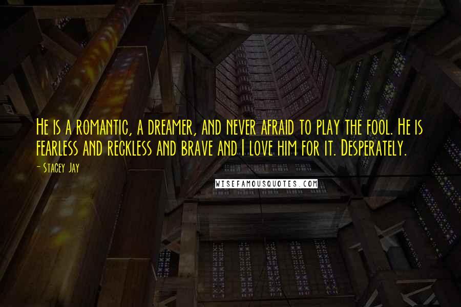 Stacey Jay quotes: He is a romantic, a dreamer, and never afraid to play the fool. He is fearless and reckless and brave and I love him for it. Desperately.