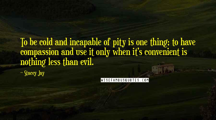 Stacey Jay quotes: To be cold and incapable of pity is one thing; to have compassion and use it only when it's convenient is nothing less than evil.