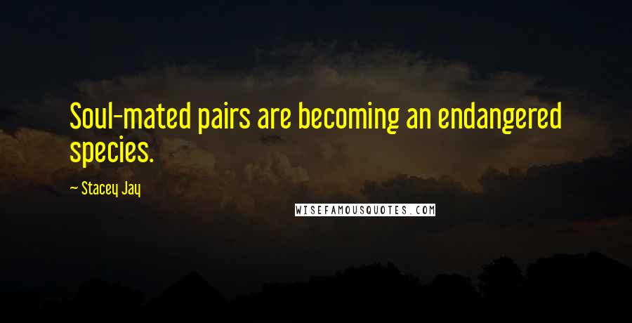 Stacey Jay quotes: Soul-mated pairs are becoming an endangered species.