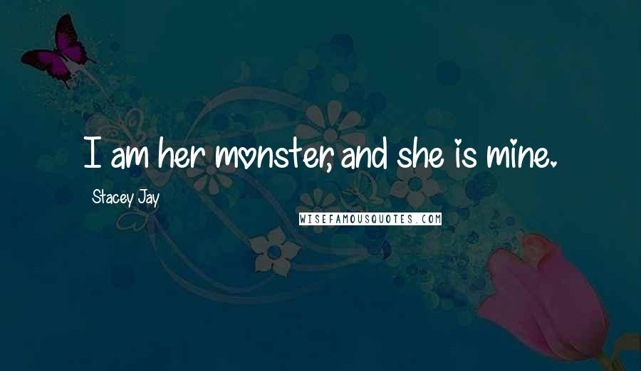 Stacey Jay quotes: I am her monster, and she is mine.