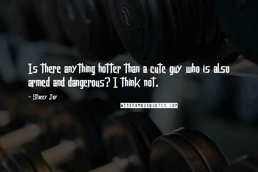 Stacey Jay quotes: Is there anything hotter than a cute guy who is also armed and dangerous? I think not.